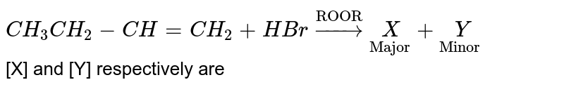 """`CH_3CH_2-CH=CH_2+HBr overset""""ROOR""""to underset""""Major""""[X]+underset""""Minor""""[Y]` <br> [X] and [Y] respectively are"""