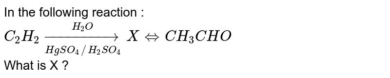 In the following reaction : <br> `C_2H_2 underset(HgSO_4//H_2SO_4)overset(H_2O)to X hArr CH_3CHO`  <br> What is X ?