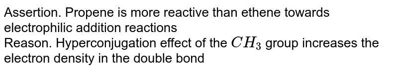 Assertion. Propene is more reactive than ethene towards electrophilic addition reactions  <br> Reason. Hyperconjugation effect of the `CH_3` group increases the electron density in the double bond