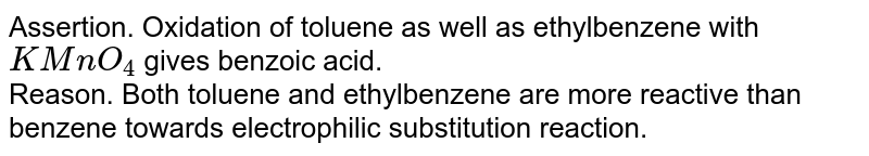 Assertion. Oxidation of toluene as well as ethylbenzene with `KMnO_4` gives benzoic acid.  <br> Reason. Both toluene and ethylbenzene are more reactive than benzene towards electrophilic substitution reaction.