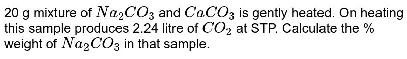 20 g mixture of `Na_(2)CO_(3)` and `CaCO_(3)` is gently heated. On heating this sample produces 2.24 litre of `CO_(2)` at STP. Calculate the % weight of `Na_(2)CO_(3)` in that sample.