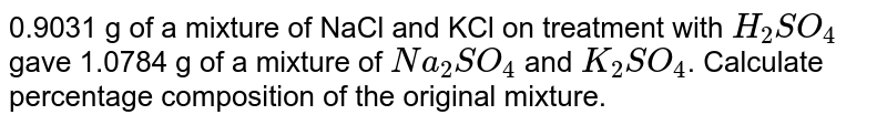0.9031 g of a mixture of NaCl and KCl on treatment with `H_(2)SO_(4)` gave 1.0784 g of a mixture of `Na_(2)SO_(4)` and `K_(2)SO_(4)`. Calculate percentage composition of the original mixture.