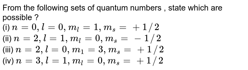 From the following  sets of quantum numbers , state which are possible ?  <br> (i) `n=0,l=0,m_(l)=1,m_(s)= +1//2` <br> (ii) `n=2,l=1,m_(l)=0,m_(s) = -1//2` <br> (iii) `n=2, l=0,m_(1)=3,m_(s) = +1//2` <br> (iv)  `n=3,l=1,m_(l)=0,m_(s) = +1//2`