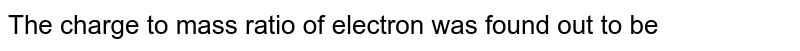 The charge to mass  ratio of electron was found out to be