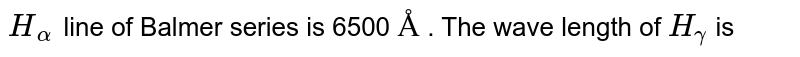 `H_(0)` line of Balmer series is 6500 `Å` . The wave length of `H_(gamma)` is