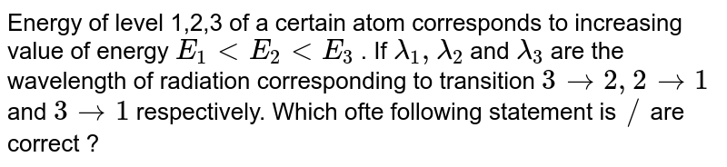 Energy of level 1,2,3 of a certain atom corresponds to increasing value of energy `E_(1) lt E_(2) lt E_(3)` . If `lambda_(1) , lambda_(2)` and `lambda_(3)` are the wavelength  of radiation corresponding to transition `3 rarr 2, 2 rarr1` and `3 rarr1` respectively. Which ofte following statement is `//` are correct ?
