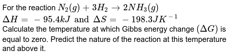 For the reaction `N_(2)(g) + 3H_(2) rarr 2NH_(3)(g)` <br> `Delta H = - 95.4 kJ and Delta S = -198.3 JK^(-1)` <br> Calculate the temperature at which Gibbs energy change `(Delta G)` is equal to zero. Predict the nature of the reaction at this temperature and above it.