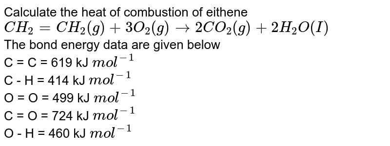 Calculate the heat of combustion of eithene <br> `CH_(2) = CH_(2)(g) + 3O_(2)(g) rarr 2CO_(2)(g) + 2H_(2)O(I)` <br> The bond energy data are given below <br> C = C = 619 kJ `mol^(-1)` <br> C - H = 414 kJ `mol^(-1)` <br> O = O = 499 kJ `mol^(-1)` <br> C = O = 724 kJ `mol^(-1)` <br> O - H = 460 kJ `mol^(-1)`