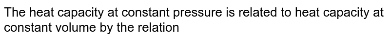 The heat capacity at constant pressure is related to heat capacity at constant volume by the relation