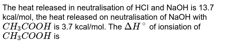 The heat released in neutralisation of HCI and NaOH is 13.7 kcal/mol, the heat released on neutralisation of NaOH with `CH_(3)COOH` is 3.7 kcal/mol. The `Delta H^(@)` of ionsiation of `CH_(3)COOH` is