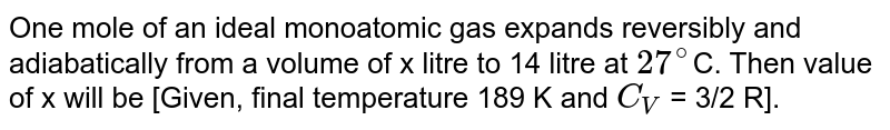One mole of an ideal monoatomic gas expands reversibly and adiabatically from a volume of x litre to 14 litre at `27^(@)`C. Then value of x will be [Given, final temperature 189 K and `C_(V)` = 3/2 R].