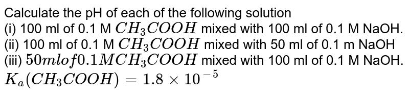 Calculate the pH of each of the following solution <br> (i) 100 ml of 0.1 M `CH_(3)COOH` mixed with 100 ml of 0.1 M NaOH. <br> (ii) 100 ml of 0.1 M `CH_(3)COOH` mixed with 50 ml of 0.1 m NaOH <br> (iii) `50 ml of 0.1 M CH_(3)COOH` mixed with 100 ml of 0.1 M NaOH.  <br> `K_(a)(CH_(3)COOH)=1.8xx10^(-5)`