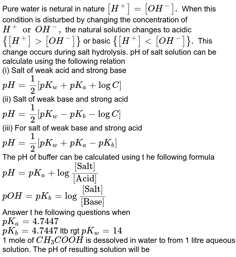 """Pure water is netural in nature `[H^(+)]=[OH^(-)].` When this condition is disturbed by changing the concentration of `H^(+)or OH^(-),` the natural solution changes to acidic `{[H^(+)]gt[OH^(-)]}` or basic `{[H^(+)]lt[OH^(-)]}.` This change occurs during salt hydrolysis. pH of salt solution can be calculate using the following relation  <br> (i) Salt of weak acid and strong base <br> `pH =1/2[pK_(w)+pK_(a)+logC]`  <br> (ii) Salt of weak base and strong acid <br> `pH=1/2[pK_(w)-pK_(b)-logC]` <br> (iii) For salt of weak base and strong acid <br> `pH=1/2[pK_(w)+pK_(a)-pK_(b)]` <br> The pH of buffer can be calculated using t he following formula <br> `pH=pK_(a)+log""""""""([""""Salt""""])/([""""Acid""""])` <br> `pOH=pK_(b)=log""""""""([""""Salt""""])/([""""Base""""])` <br> Answer t he following questions when <br> `pK_(a)=4.7447` <br> `pK_(b)=4.7447` ltb rgt `pK_(w)=14` <br> 1 mole of `CH_(3)COOH` is dessolved in water to from 1 litre aqueous solution. The pH of resulting solution will be"""