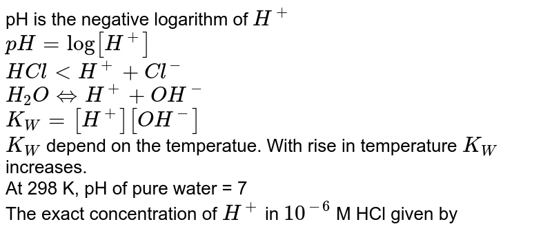 pH is the negative logarithm of `H^(+)` <br>` pH=log[H^(+)]` <br> `Hclto H^(+)+Cl^(-)` <br> `H_(2)OhArrH^(+)+OH^(-)` <br> ` K_(W)=[H^(+)][OH^(-)]` <br> `K_(W)` depend on the temperatue. With rise in temperature `K_(W)` increases. <br> At 298 K, pH of pure water = 7 <br> The exact concentration of `H^(+)` in `10^(-6)` M HCl given by