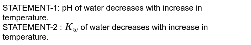 STATEMENT-1: pH of water decreases with increase in temperature. <br> STATEMENT-2 : `K_(w)` of water decreases with increase in temperature.