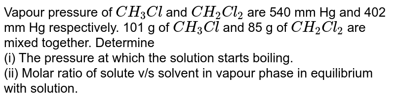 Vapour pressure of `CH_(3)Cl` and `CH_(2)Cl_(2)` are 540 mm Hg and 402 mm Hg respectively. 101 g of `CH_(3)Cl` and 85 g of `CH_(2)Cl_(2)` are mixed together. Determine <br> (i) The pressure at which the solution starts boiling. <br> (ii) Molar ratio of solute v/s solvent in vapour phase in equilibrium with solution.