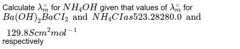 Calculate `lambda_(m)^(@)` for `NH_(4)OH` given that values of `lambda_(m)^(@)` for `Ba(OH)_(2) BaCI_(2) and NH_(4)CI as 523.28 280.0and 129.8 S cm^(2) mol^(-1)` respectively