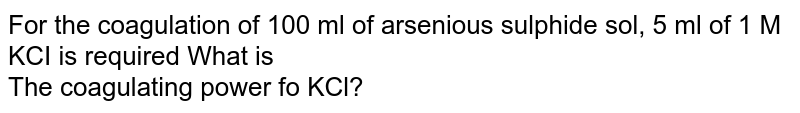 For the coagulation of 100 ml of arsenious sulphide sol, 5 ml of 1 M KCI is required What is <br> The coagulating power fo KCl?