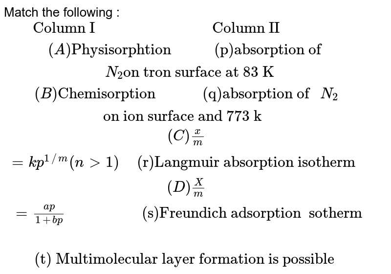 """Match the following : <br> `{:(""""     Column I                              Column II""""),((A) """"Physisorphtion           (p)Absorption of """"N_(2)""""on tron surface at 83 K""""),((B)""""Chemisorption            (q)Absorption of """"N_(2)"""" on ion surface and 773 k   """"),((C) (x)/(m)=kp^(1//m)(n gt 1)"""" """" """"(r)Langmuir absorption isotherm """"),((D) (X)/(m) = (ap)/(1+bp)""""                """"""""(s)Freundich adsorption  sotherm""""),(""""                                         """"""""(t) Multimolecular layer formation is possible """"):}`"""