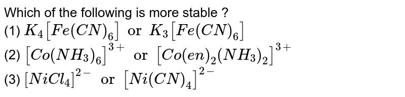 Which of the following is more stable   ? <br> (1) `K_(4)[Fe(CN)_(6)] or K_(3)[Fe(CN)_(6)]` <br> (2) `[Co(NH_(3))_(6)]^(3+) or [Co(en)_(2)(NH_(3))_(2)]^(3+)`  <br> (3) `[NiCl_(4)]^(2-) or [Ni(CN)_(4)]^(2-)`