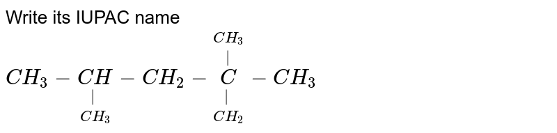 Write its IUPAC name <br> `CH_(3)-underset(CH_(3))underset( )(CH)-CH_(2)-underset(CH_(2))underset( )overset(CH_(3))overset( )(C)-CH_(3)`