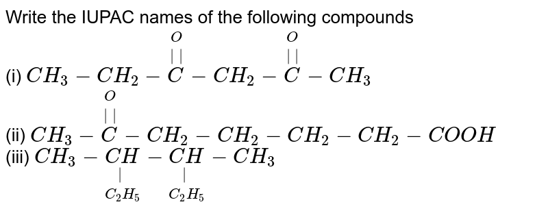 Write the IUPAC names of the following compounds <br> (i) `CH_(3)-CH_(2)-overset(O)overset(||)(C)-CH_(2)-overset(O)overset(||)(C)-CH_(3)` <br> (ii) `CH_(3)-overset(O)overset(||)(C)-CH_(2)-CH_(2)-CH_(2)-CH_(2)-COOH` <br> (iii) `CH_(3)-underset(C_(2)H_(5))underset(|)(CH)-underset(C_(2)H_(5))underset(|)(CH)-CH_(3)`