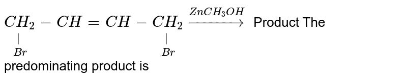 `underset(Br)underset(|)(CH_(2))-CH=CH-underset(Br)underset(|)(CH_(2))overset(ZnCH_(3)OH)rarr` Product The predominating product is
