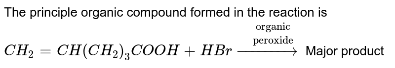 """The  principle  organic  compound  formed  in the   reaction is  <br> `CH_(2)= CH(CH_(2))_(3) COOH+ HBr overset(""""organic"""")overset(""""peroxide"""")(to) ` Major  product"""