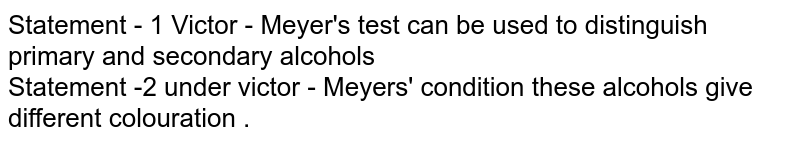 Statement - 1 Victor  - Meyer's  test  can be  used  to distinguish  primary and secondary  alcohols  <br>  Statement -2  under  victor - Meyers'  condition   these  alcohols  give  different  colouration .