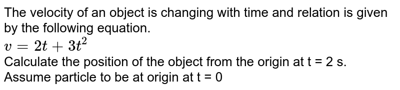 The velocity of an object is changing with time and relation is given by the following equation. <br> `v=2t+3t^(2)` <br> Calculate the position of the object from the origin at t = 2 s. <br> Assume particle to be at origin at t = 0