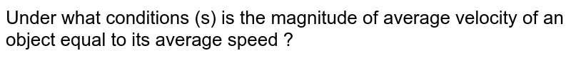 Under what condition the magnitude of average velocity is equal to the average speed ?