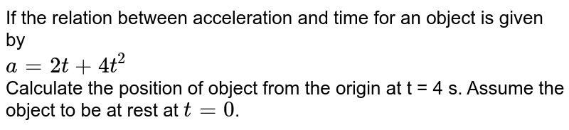 If the relation between acceleration and time for an object is given by <br> `a=2t+4t^(2)` <br> Calculate the position of object from the origin at t = 4 s.