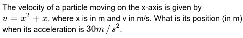 The velocity of a particle moving on the x-axis is given by `v=x^(2)+x`, where x is in m and v in m/s. What is its position (in m) when its acceleration is `30m//s^(2)`.