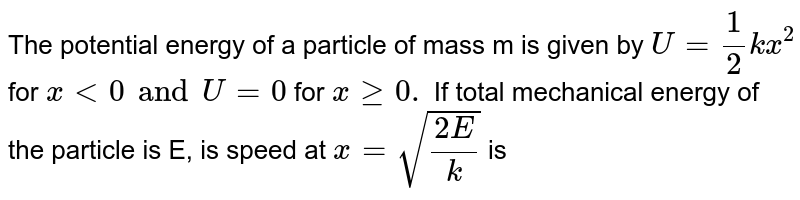 The potential energy of  a particle of mass m is given by `U=1/2kx^(2)` for `x lt0and U=0` for `x ge0.` If total mechanical energy of the particle is E, is speed at `x=sqrt((2E)/(k))` is