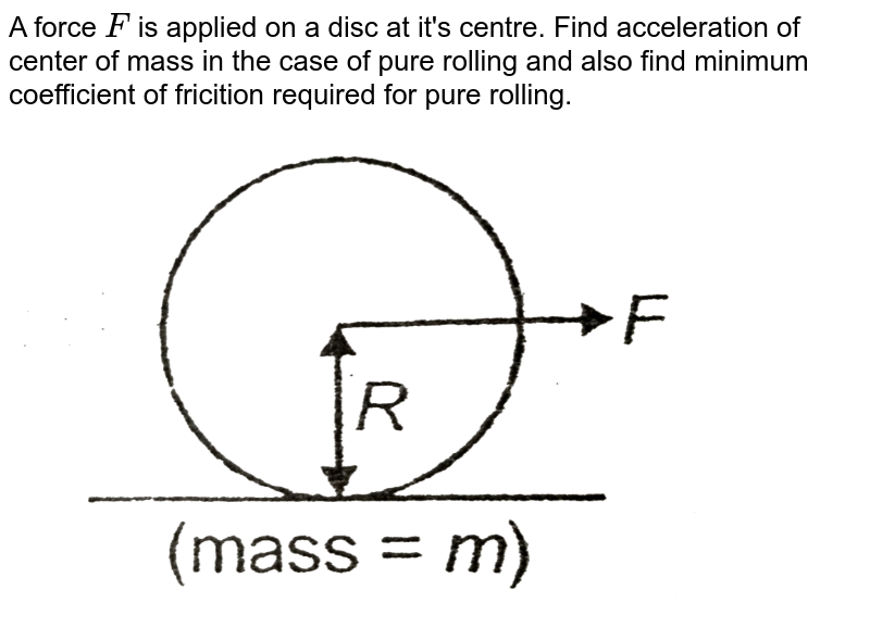 """A force `F` is applied on a disc at it's centre. Find acceleration of center of mass in the case of pure rolling and also find minimum coefficient of fricition required for pure rolling. <br> <img src=""""https://d10lpgp6xz60nq.cloudfront.net/physics_images/AAK_T2_PHY_C07_SLV_054_Q01.png"""" width=""""80%"""">"""