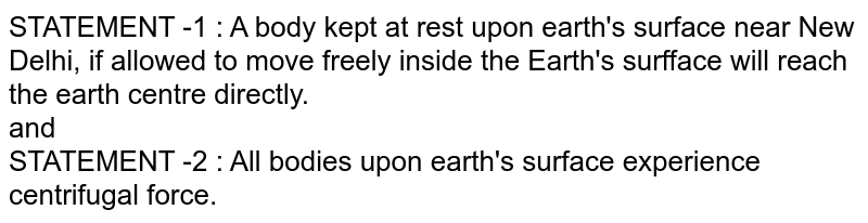 STATEMENT -1 : A body kept at rest upon earth's surface near New Delhi, if allowed to move freely inside the Earth's surfface will reach the earth centre directly. <br> and <br> STATEMENT -2 : All bodies upon earth's surface experience centrifugal force.
