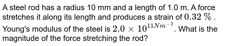 A steel rod has  a radius 10 mm and a length of 1.0 m. A force stretches it along its length and produces a strain of `0.32%`. Young's modulus of the steel is `2.0xx10^(11Nm^(-2)`. What is the magnitude of the force stretching the rod?