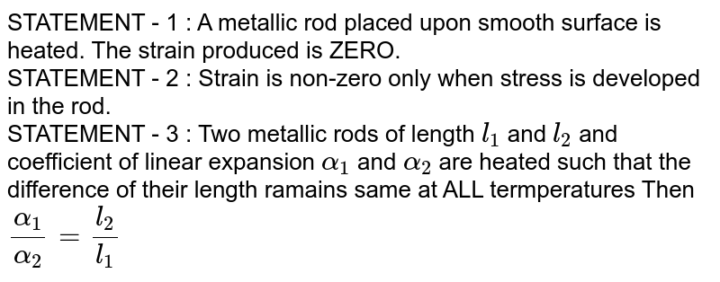 STATEMENT - 1 : A metallic rod placed upon smooth surface is heated. The strain produced is ZERO. <br> STATEMENT - 2 : Strain is non-zero only when stress is developed in the rod. <br> STATEMENT - 3 : Two metallic rods of length `l_(1)` and `l_(2)` and coefficient of linear expansion `alpha_(1)` and `alpha_(2)` are heated such that the difference of their length ramains same at ALL termperatures Then `(alpha_(1))/(alpha_(2))=(l_(2))/(l_(1))`