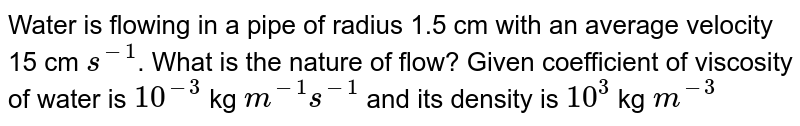 Water is flowing in a pipe of radius 1.5 cm with an average velocity 15 cm `s^(-1)`. What is the nature of flow? Given coefficient of viscosity of water is `10^(-3)` kg `m^(-1) s^(-1)` and its density is `10^(3)` kg `m^(-3)`