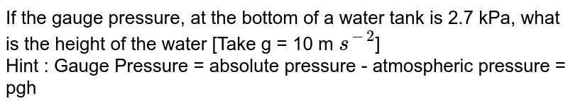 If the gauge pressure, at the bottom of a water tank is 2.7 kPa, what is the height of the water [Take g = 10 m `s^(-2)`] <br> Hint : Gauge Pressure = absolute pressure - atmospheric pressure = pgh