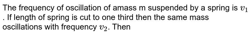 The frequency of oscillation of amass m suspended by a spring is `v_(1)`. If length of spring is cut to one third then the same mass oscillations with frequency `v_(2)`. Then