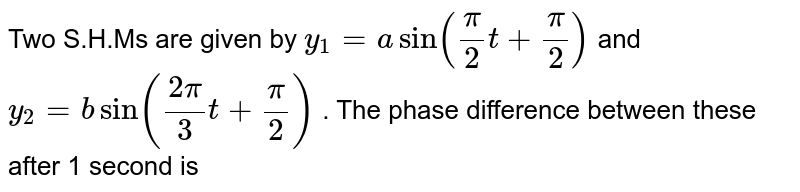 Two S.H.Ms are given by `y_(1) = a sin ((pi)/(2) t + (pi)/(2))` and `y_(2) = b sin ((2pi)/(3) t + (pi)/(2))` . The phase difference  between these after 1 second is
