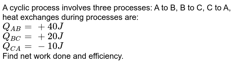 A cyclic process involves three processes: A to B, B to C, C to A, heat exchanges during processes are: <br> `Q_(AB)=+40J` <br> `Q_(BC)=+20J` <br> `Q_(CA)=-10J` <br> Find net work done and efficiency.