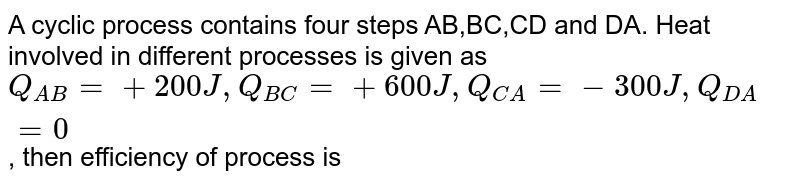 A cyclic process contains four steps AB,BC,CD and DA. Heat involved in different processes is given as `Q_(AB)=+200J,Q_(BC)=+600J,Q_(CA)=-300J,Q_(DA)=0`, then efficiency of process is