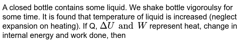 A closed bottle contains some liquid. We shake bottle vigoroulsy for some time. It is found that temperature of liquid is increased (neglect expansion on heating). If Q, `DeltaU and W  ` represent heat, change in internal energy and work done, then