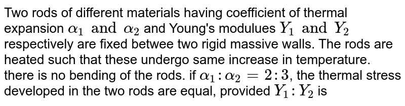 Two rods of different materials having coefficient of thermal expansion `alpha_(1) and alpha_(2)` and Young's modulues `Y_(1) and Y_(2)` respectively are fixed betwee two rigid massive walls. The rods are heated such that these undergo same increase in temperature. there is no bending of the rods. if `alpha_(1):alpha_(2)=2:3`, the thermal stress developed in the two rods are equal, provided `Y_(1):Y_(2)` is