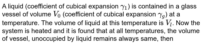 A liquid (coefficient of cubical expansion `gamma_(1)`) is contained in a glass vessel of volume `V_(0)` (coefficient of cubical expansion `gamma_(g)`) at a temperature. The volume of liquid at this temperature is `V_(l)`. Now the system is heated and it is found that at all temperatures, the volume of vessel, unoccupied by liquid remains always same, then