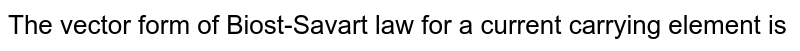 The vector form of Biost-Savart law for a current carrying element is