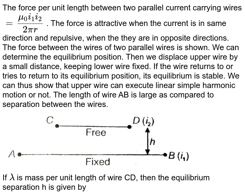 """The force per unit length between two parallel current carrying wires `= (mu_(0)i_(1)i_(2))/(2pir)` . The force is attractive when the current is in same direction and repulsive, when the they are in opposite directions. The force between the wires of two parallel wires is shown. We can determine the equilibrium position. Then we displace upper wire by a small distance, keeping lower wire fixed. If the wire returns to or tries to return to its equilibrium position, its equilibrium is stable. We can thus show that upper wire can execute linear simple harmonic motion or not. The length of wire AB is large as compared to separation between the wires. <br> <img src=""""https://d10lpgp6xz60nq.cloudfront.net/physics_images/AAK_T6_PHY_C17_E05_009_Q01.png"""" width=""""80%""""> <br> If `lamda` is mass per unit length of wire CD, then the equilibrium separation h is given by"""