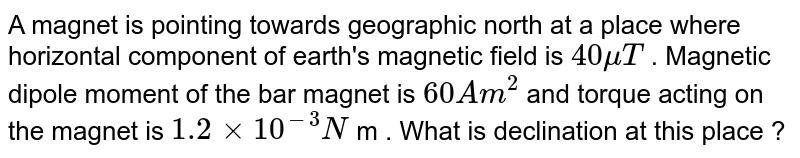 A magnet is pointing towards geographic north at a place where horizontal component of earth's magnetic field is `40 mu T ` . Magnetic dipole moment of the bar magnet is `60 Am^(2)` and torque acting on the magnet is `1.2 xx 10^(-3) N` m . What is declination at this place ?